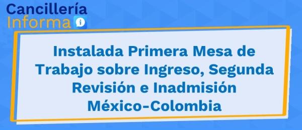Instalada Primera Mesa de Trabajo sobre Ingreso, Segunda Revisión  México-Colombia